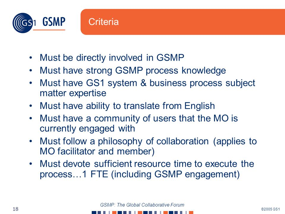 ©2005 GS1 18 GSMP: The Global Collaborative Forum Criteria Must be directly involved in GSMP Must have strong GSMP process knowledge Must have GS1 system & business process subject matter expertise Must have ability to translate from English Must have a community of users that the MO is currently engaged with Must follow a philosophy of collaboration (applies to MO facilitator and member) Must devote sufficient resource time to execute the process…1 FTE (including GSMP engagement)
