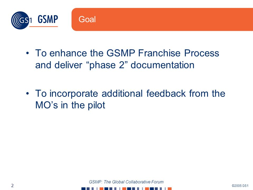 ©2005 GS1 2 GSMP: The Global Collaborative Forum Goal To enhance the GSMP Franchise Process and deliver phase 2 documentation To incorporate additional feedback from the MOs in the pilot