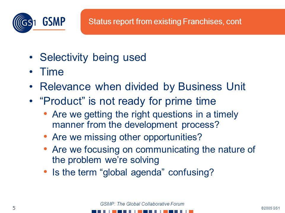 ©2005 GS1 5 GSMP: The Global Collaborative Forum Status report from existing Franchises, cont Selectivity being used Time Relevance when divided by Business Unit Product is not ready for prime time Are we getting the right questions in a timely manner from the development process.