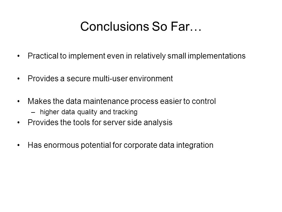 Conclusions So Far… Practical to implement even in relatively small implementations Provides a secure multi-user environment Makes the data maintenance process easier to control –higher data quality and tracking Provides the tools for server side analysis Has enormous potential for corporate data integration