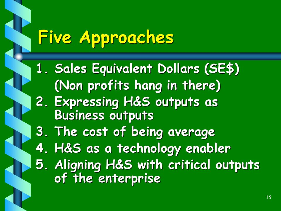 15 Five Approaches 1.Sales Equivalent Dollars (SE$) (Non profits hang in there) 2.Expressing H&S outputs as Business outputs 3.The cost of being average 4.H&S as a technology enabler 5.Aligning H&S with critical outputs of the enterprise