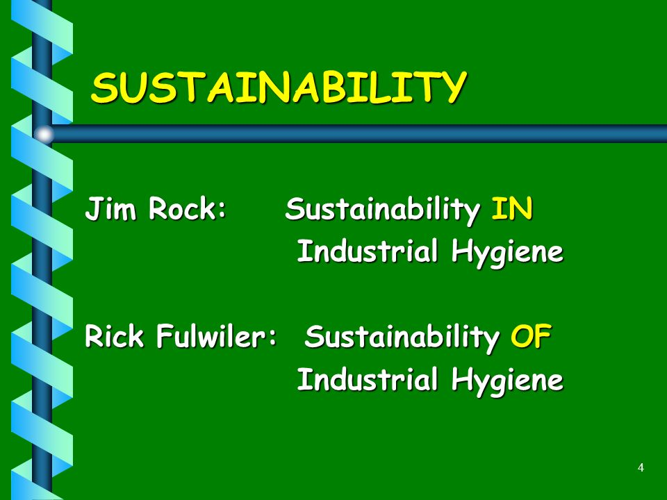 4 SUSTAINABILITY Jim Rock: Sustainability IN Industrial Hygiene Industrial Hygiene Rick Fulwiler: Sustainability OF Industrial Hygiene Industrial Hygiene