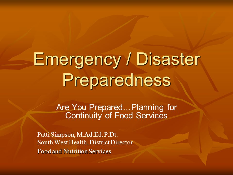 Emergency / Disaster Preparedness Are You Prepared…Planning for Continuity of Food Services Patti Simpson, M.Ad.Ed, P.Dt.