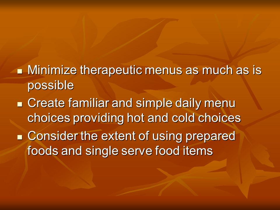 Minimize therapeutic menus as much as is possible Minimize therapeutic menus as much as is possible Create familiar and simple daily menu choices providing hot and cold choices Create familiar and simple daily menu choices providing hot and cold choices Consider the extent of using prepared foods and single serve food items Consider the extent of using prepared foods and single serve food items