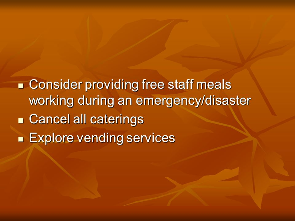 Consider providing free staff meals working during an emergency/disaster Consider providing free staff meals working during an emergency/disaster Cancel all caterings Cancel all caterings Explore vending services Explore vending services