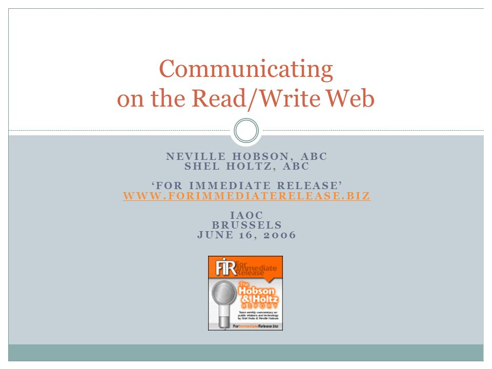 Communicating on the Read/Write Web NEVILLE HOBSON, ABC SHEL HOLTZ, ABC FOR IMMEDIATE RELEASE WWW.FORIMMEDIATERELEASE.BIZ IAOC BRUSSELS JUNE 16, 2006