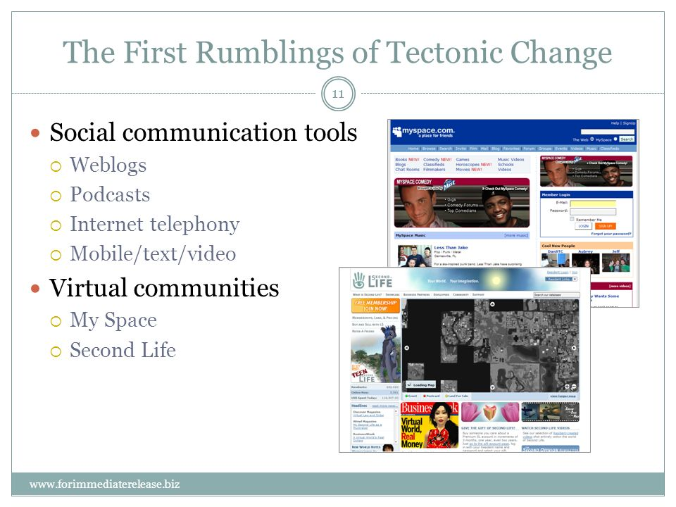11 www.forimmediaterelease.biz The First Rumblings of Tectonic Change Social communication tools Weblogs Podcasts Internet telephony Mobile/text/video Virtual communities My Space Second Life