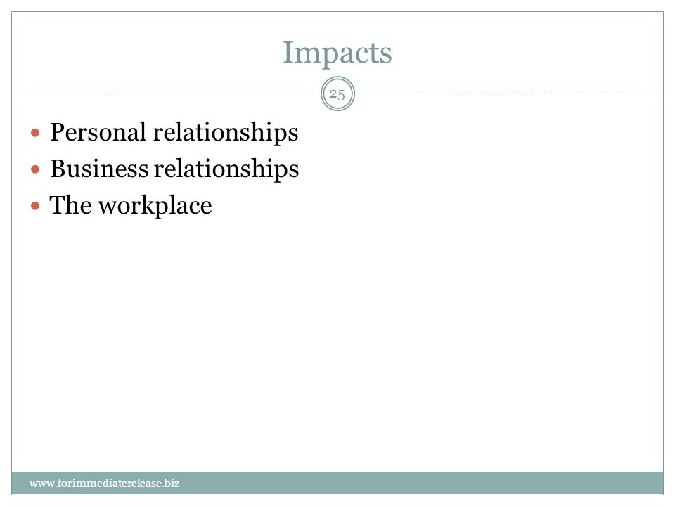 25 www.forimmediaterelease.biz Impacts Personal relationships Business relationships The workplace