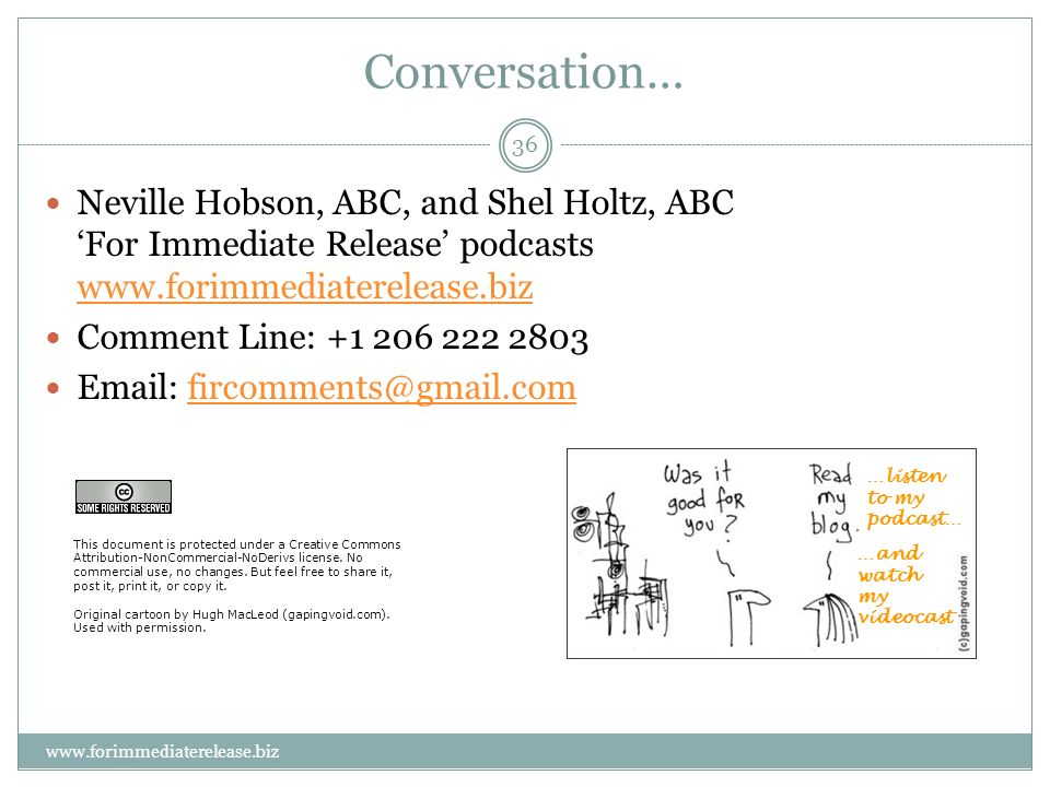 36 www.forimmediaterelease.biz Conversation… Neville Hobson, ABC, and Shel Holtz, ABC For Immediate Release podcasts www.forimmediaterelease.biz www.forimmediaterelease.biz Comment Line: +1 206 222 2803 Email: fircomments@gmail.comfircomments@gmail.com …listen to my podcast… …and watch my videocast This document is protected under a Creative Commons Attribution-NonCommercial-NoDerivs license.