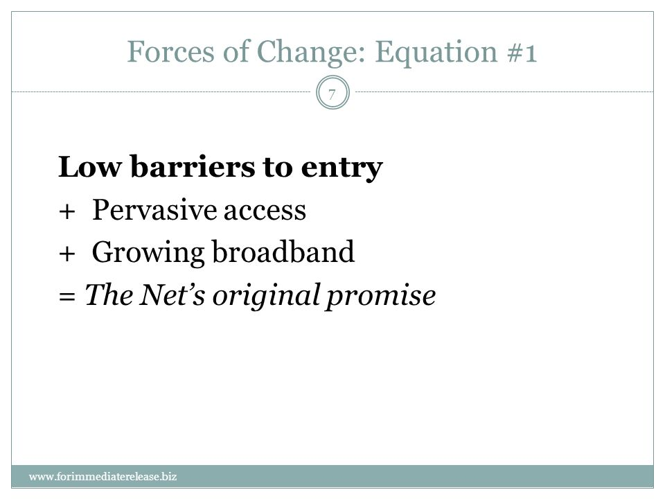 7 www.forimmediaterelease.biz Forces of Change: Equation #1 Low barriers to entry +Pervasive access +Growing broadband = The Nets original promise