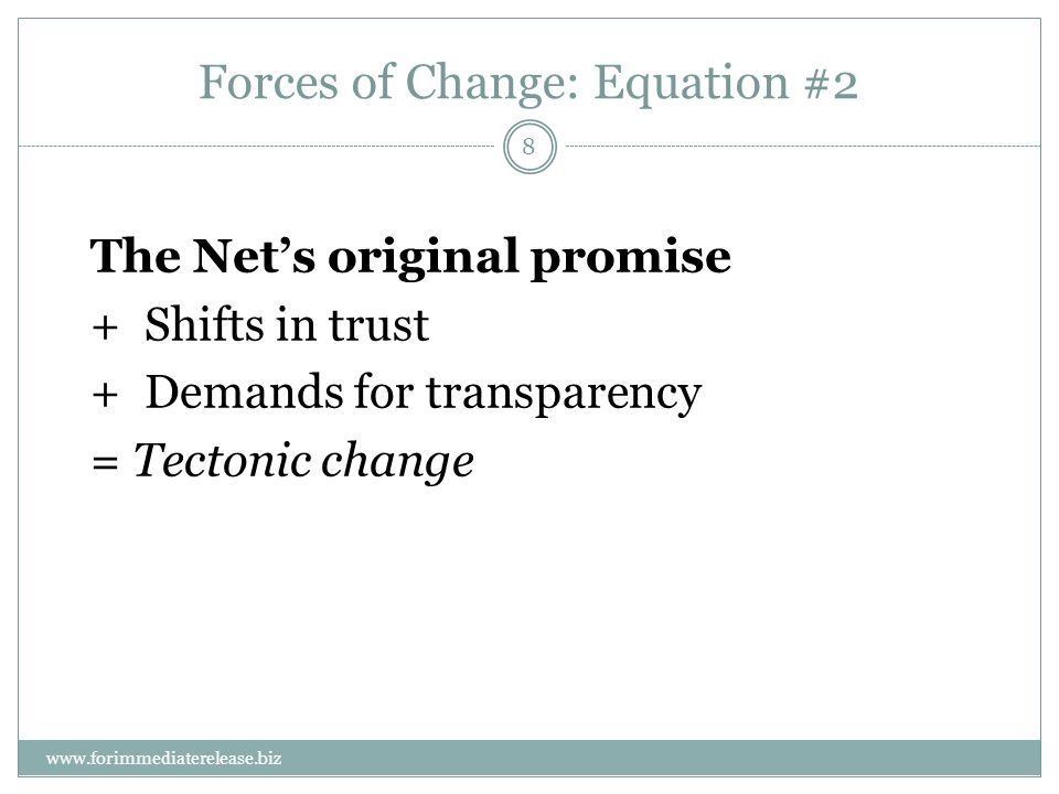8 www.forimmediaterelease.biz Forces of Change: Equation #2 The Nets original promise +Shifts in trust +Demands for transparency = Tectonic change
