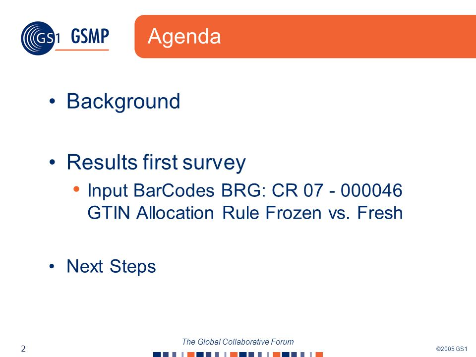 ©2005 GS1 2 The Global Collaborative Forum Agenda Background Results first survey Input BarCodes BRG: CR 07 - 000046 GTIN Allocation Rule Frozen vs.
