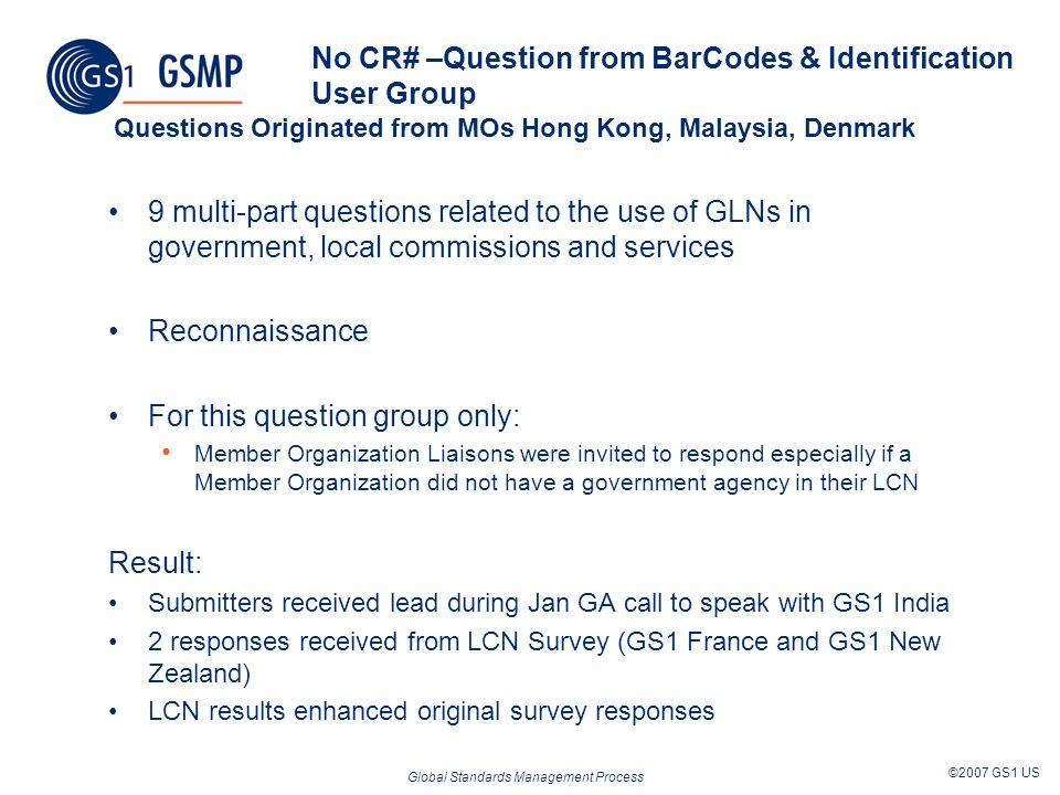 Global Standards Management Process ©2007 GS1 US No CR# –Question from BarCodes & Identification User Group Questions Originated from MOs Hong Kong, Malaysia, Denmark 9 multi-part questions related to the use of GLNs in government, local commissions and services Reconnaissance For this question group only: Member Organization Liaisons were invited to respond especially if a Member Organization did not have a government agency in their LCN Result: Submitters received lead during Jan GA call to speak with GS1 India 2 responses received from LCN Survey (GS1 France and GS1 New Zealand) LCN results enhanced original survey responses