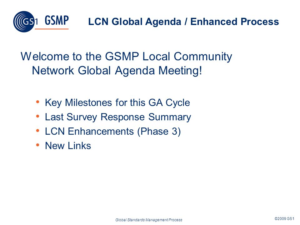 Global Standards Management Process ©2009 GS1 LCN Global Agenda / Enhanced Process Welcome to the GSMP Local Community Network Global Agenda Meeting.