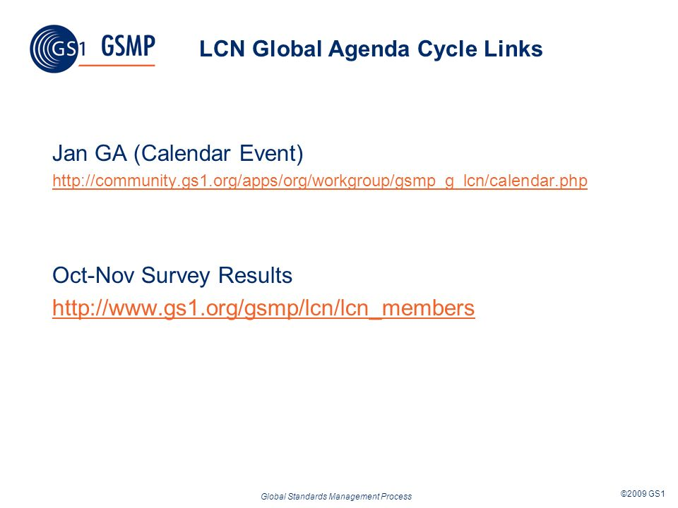 Global Standards Management Process ©2009 GS1 LCN Global Agenda Cycle Links Jan GA (Calendar Event) http://community.gs1.org/apps/org/workgroup/gsmp_g_lcn/calendar.php Oct-Nov Survey Results http://www.gs1.org/gsmp/lcn/lcn_members