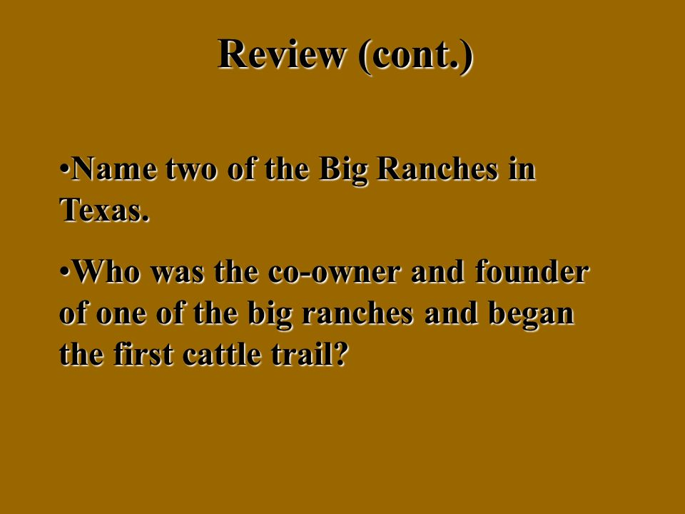 Review (cont.) Name two of the Big Ranches in Texas.Name two of the Big Ranches in Texas.