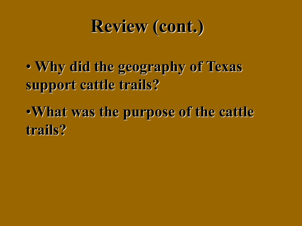 Review (cont.) Why did the geography of Texas support cattle trails.