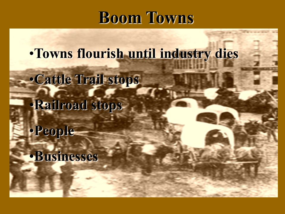 Boom Towns Towns flourish until industry diesTowns flourish until industry dies Cattle Trail stopsCattle Trail stops Railroad stopsRailroad stops PeoplePeople BusinessesBusinesses