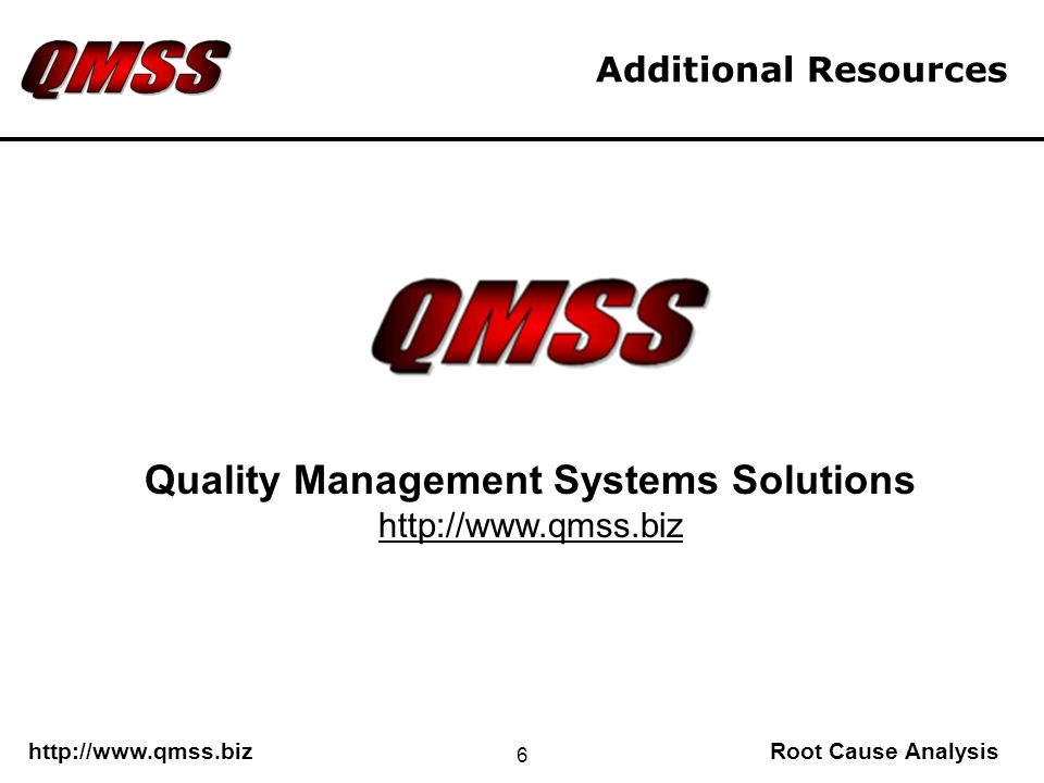http://www.qmss.bizRoot Cause Analysis 6 Additional Resources Quality Management Systems Solutions http://www.qmss.biz