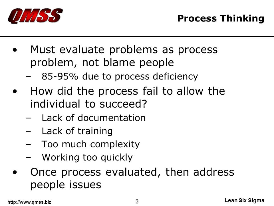 http://www.qmss.biz Lean Six Sigma 3 Process Thinking Must evaluate problems as process problem, not blame people –85-95% due to process deficiency How did the process fail to allow the individual to succeed.