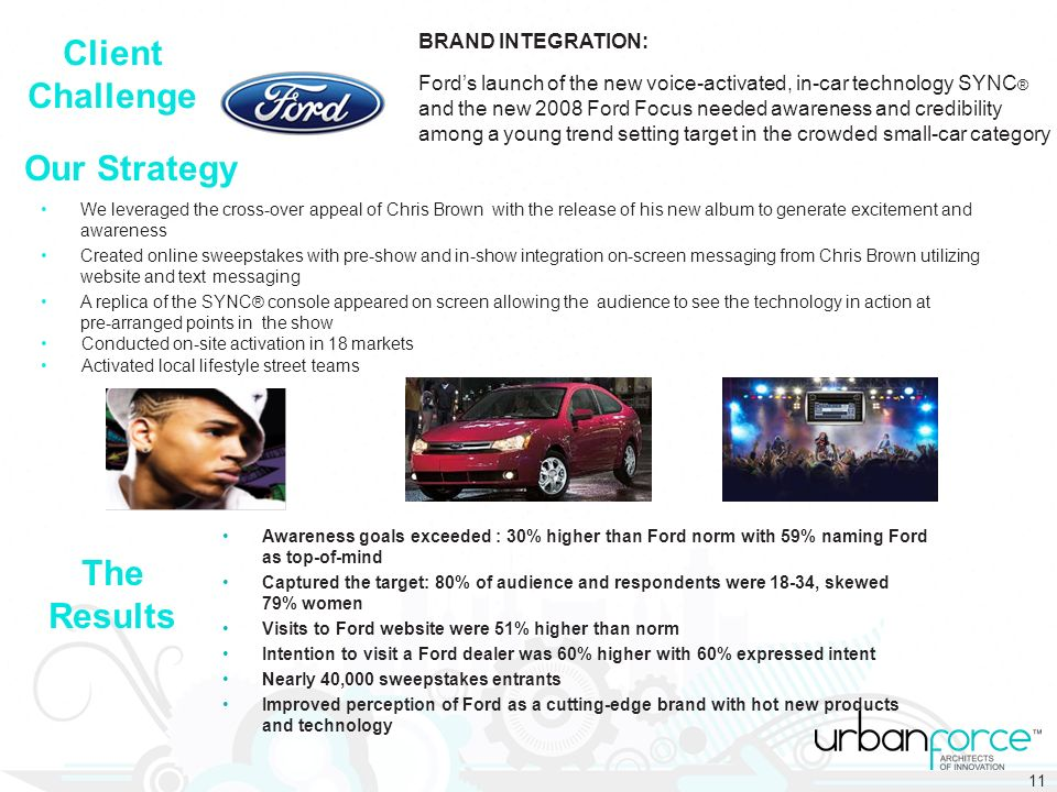 BRAND INTEGRATION: Fords launch of the new voice-activated, in-car technology SYNC ® and the new 2008 Ford Focus needed awareness and credibility among a young trend setting target in the crowded small-car category We leveraged the cross-over appeal of Chris Brown with the release of his new album to generate excitement and awareness Created online sweepstakes with pre-show and in-show integration on-screen messaging from Chris Brown utilizing website and text messaging A replica of the SYNC ® console appeared on screen allowing the audience to see the technology in action at pre-arranged points in the show Conducted on-site activation in 18 markets Activated local lifestyle street teams Our Strategy Client Challenge The Results Awareness goals exceeded : 30% higher than Ford norm with 59% naming Ford as top-of-mind Captured the target: 80% of audience and respondents were 18-34, skewed 79% women Visits to Ford website were 51% higher than norm Intention to visit a Ford dealer was 60% higher with 60% expressed intent Nearly 40,000 sweepstakes entrants Improved perception of Ford as a cutting-edge brand with hot new products and technology 11
