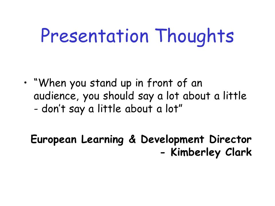 Presentation Thoughts When you stand up in front of an audience, you should say a lot about a little - dont say a little about a lot European Learning & Development Director - Kimberley Clark