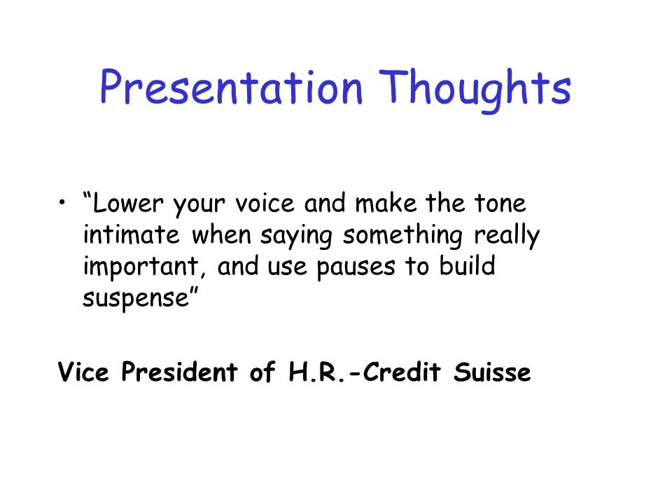 Presentation Thoughts Lower your voice and make the tone intimate when saying something really important, and use pauses to build suspense Vice President of H.R.-Credit Suisse