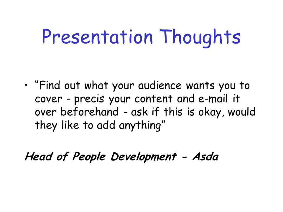 Presentation Thoughts Find out what your audience wants you to cover - precis your content and e-mail it over beforehand - ask if this is okay, would they like to add anything Head of People Development - Asda
