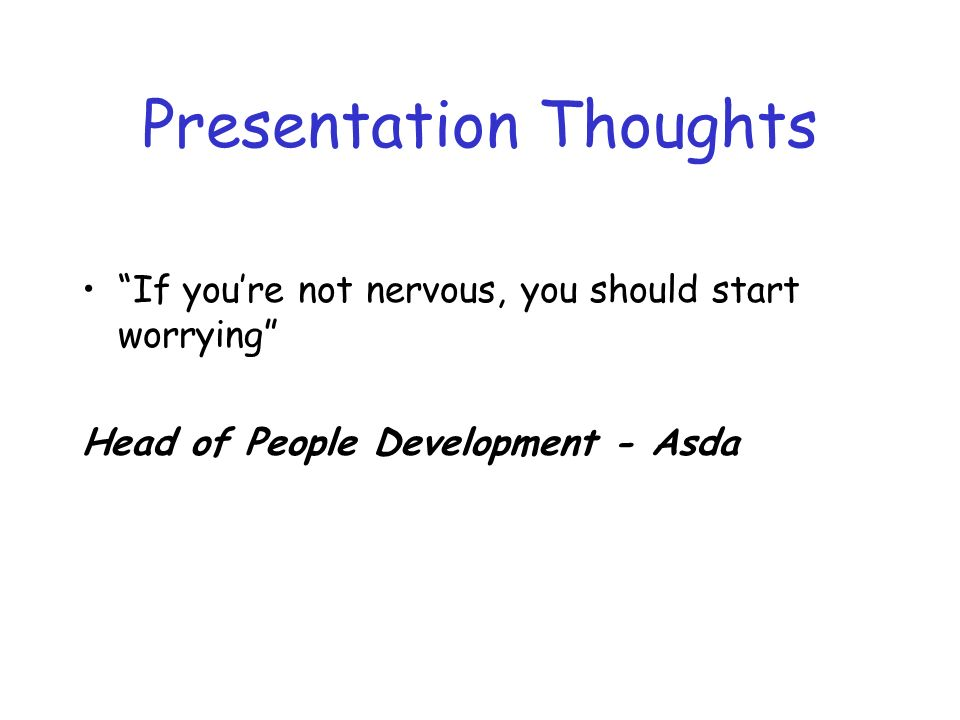 Presentation Thoughts If youre not nervous, you should start worrying Head of People Development - Asda