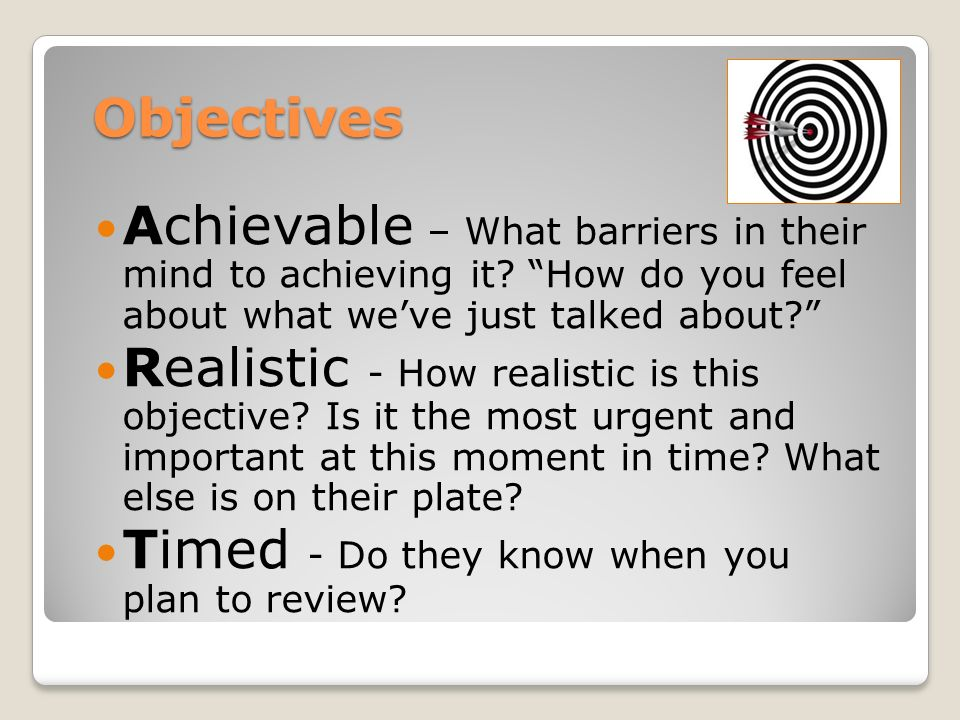 Objectives Achievable – What barriers in their mind to achieving it.