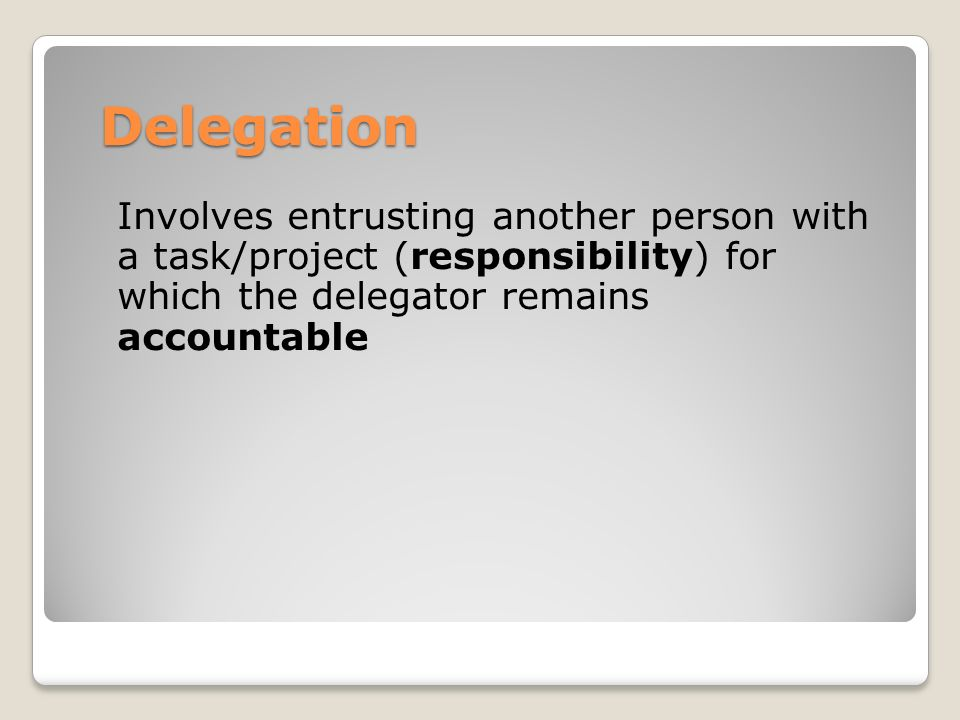 Delegation Involves entrusting another person with a task/project (responsibility) for which the delegator remains accountable