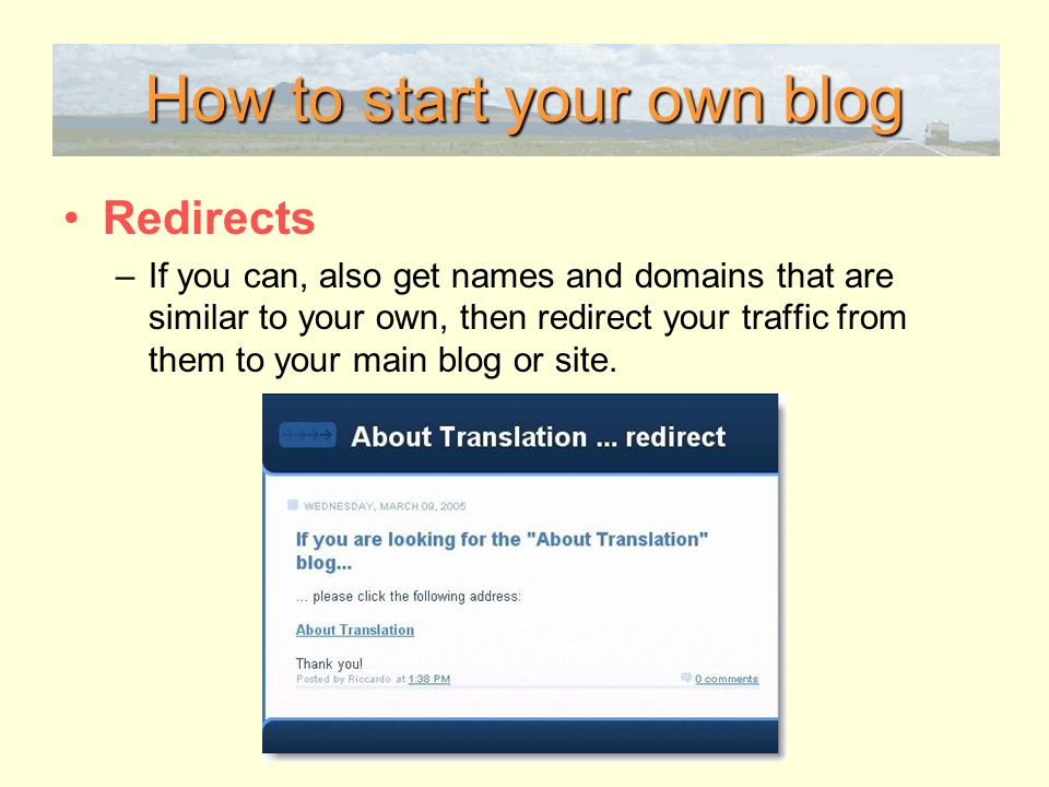 How to start your own blog Redirects –If you can, also get names and domains that are similar to your own, then redirect your traffic from them to your main blog or site.