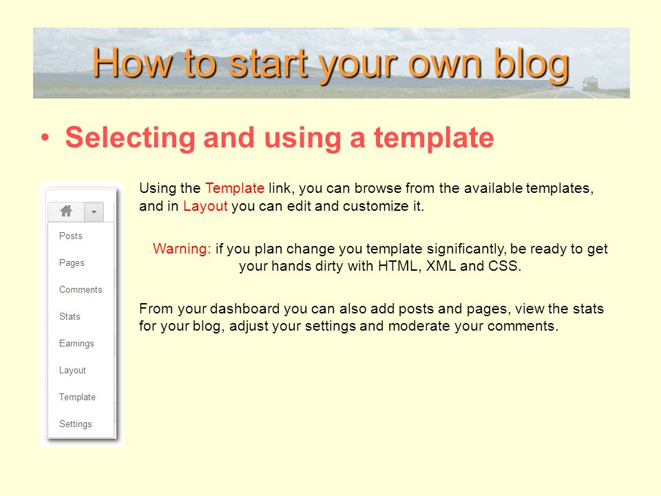 How to start your own blog Selecting and using a template Using the Template link, you can browse from the available templates, and in Layout you can edit and customize it.