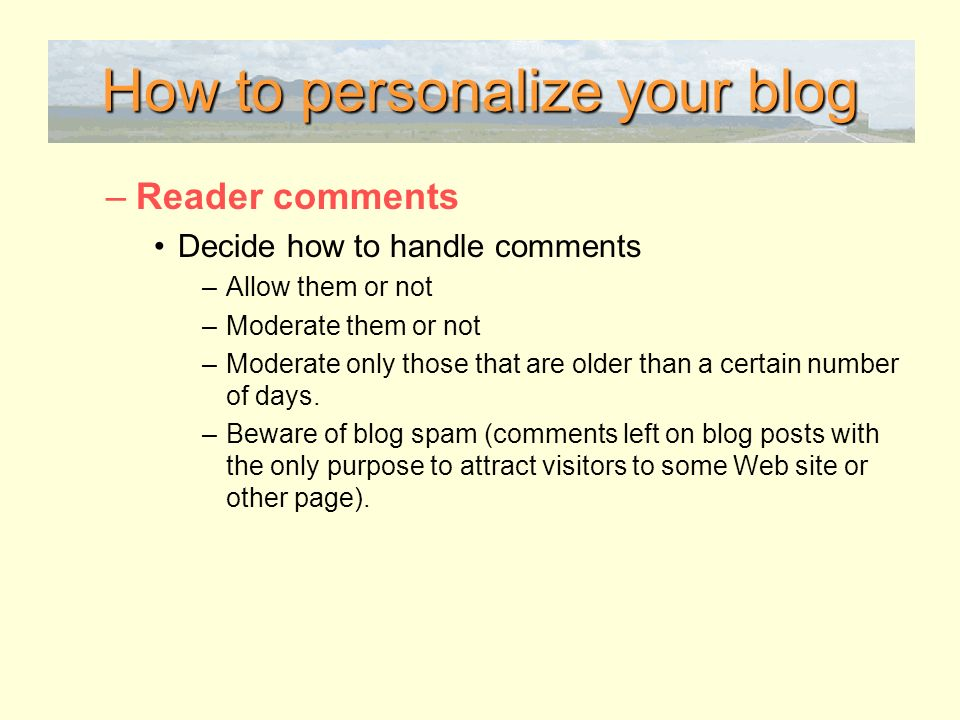 How to personalize your blog –Reader comments Decide how to handle comments –Allow them or not –Moderate them or not –Moderate only those that are older than a certain number of days.