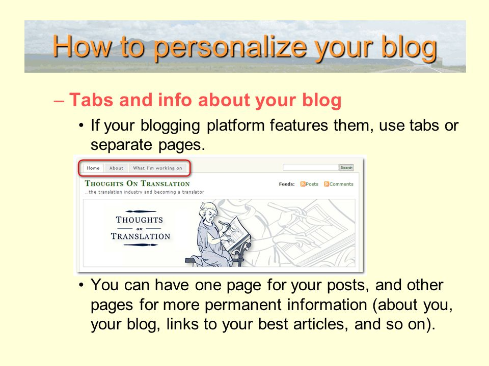How to personalize your blog –Tabs and info about your blog If your blogging platform features them, use tabs or separate pages.