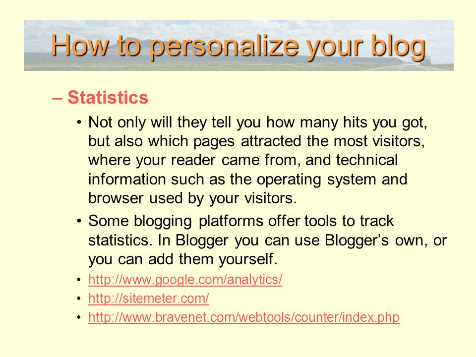 How to personalize your blog –Statistics Not only will they tell you how many hits you got, but also which pages attracted the most visitors, where your reader came from, and technical information such as the operating system and browser used by your visitors.