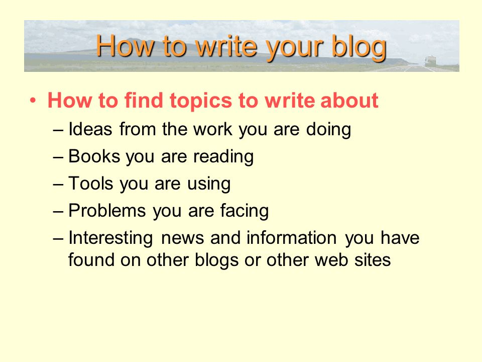 How to write your blog How to find topics to write about –Ideas from the work you are doing –Books you are reading –Tools you are using –Problems you are facing –Interesting news and information you have found on other blogs or other web sites