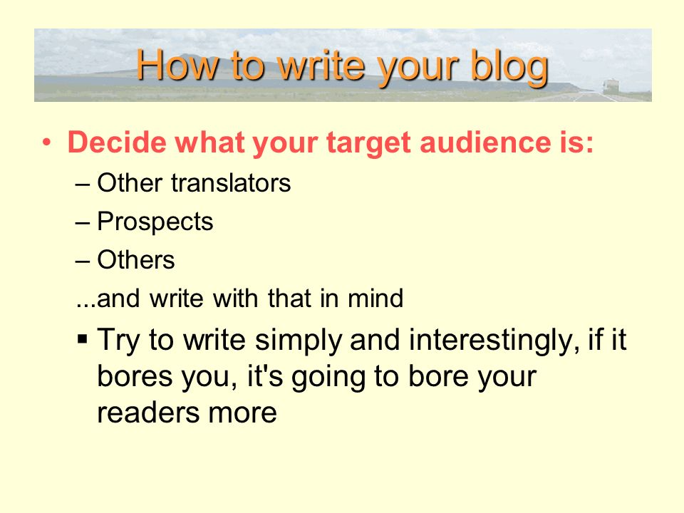 How to write your blog Decide what your target audience is: –Other translators –Prospects –Others...and write with that in mind Try to write simply and interestingly, if it bores you, it s going to bore your readers more