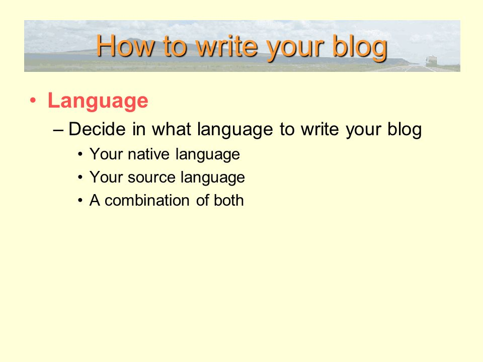 How to write your blog Language –Decide in what language to write your blog Your native language Your source language A combination of both
