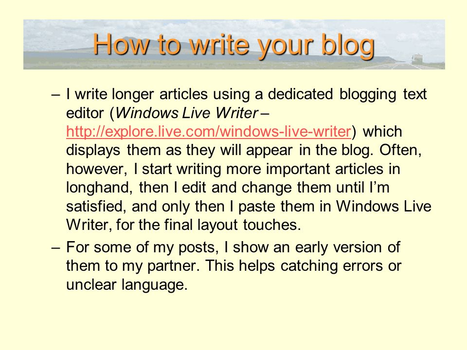How to write your blog –I write longer articles using a dedicated blogging text editor (Windows Live Writer – http://explore.live.com/windows-live-writer) which displays them as they will appear in the blog.