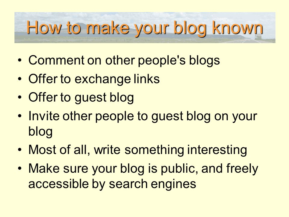 How to make your blog known Comment on other people s blogs Offer to exchange links Offer to guest blog Invite other people to guest blog on your blog Most of all, write something interesting Make sure your blog is public, and freely accessible by search engines