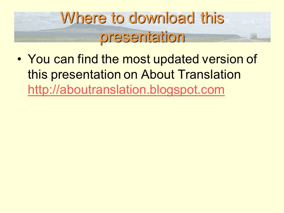 Where to download this presentation You can find the most updated version of this presentation on About Translation http://aboutranslation.blogspot.com http://aboutranslation.blogspot.com
