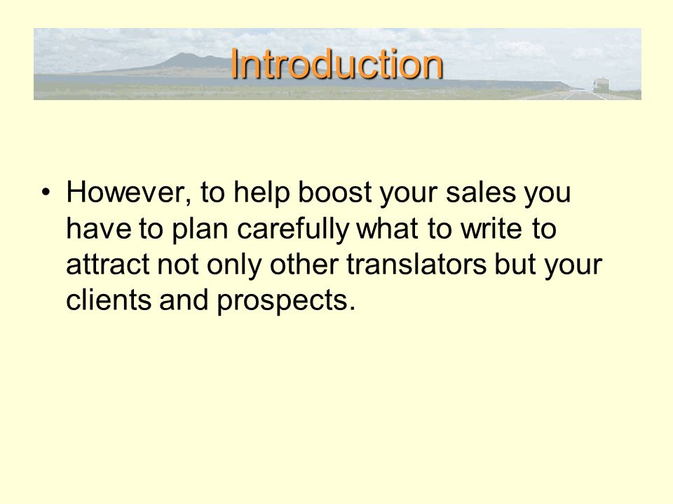 Introduction However, to help boost your sales you have to plan carefully what to write to attract not only other translators but your clients and prospects.