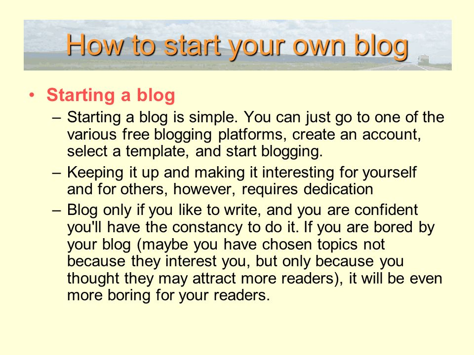 How to start your own blog Starting a blog –Starting a blog is simple.