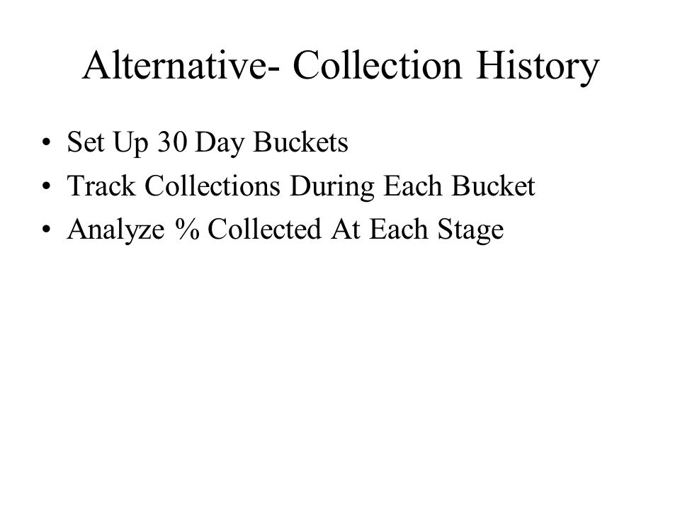 Alternative- Collection History Set Up 30 Day Buckets Track Collections During Each Bucket Analyze % Collected At Each Stage