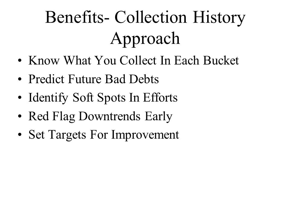 Benefits- Collection History Approach Know What You Collect In Each Bucket Predict Future Bad Debts Identify Soft Spots In Efforts Red Flag Downtrends Early Set Targets For Improvement