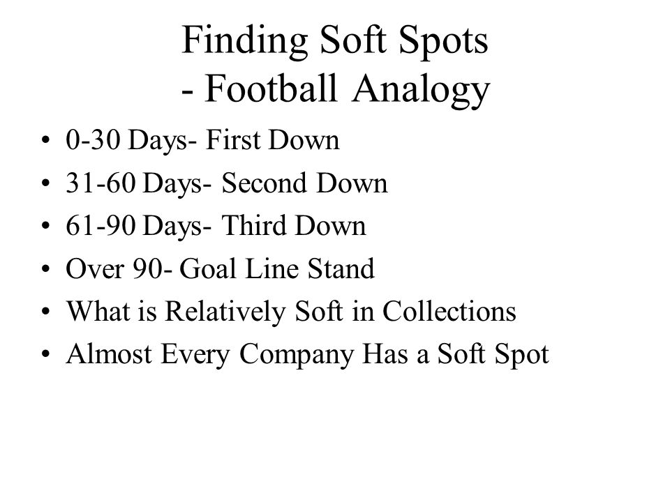 Finding Soft Spots - Football Analogy 0-30 Days- First Down 31-60 Days- Second Down 61-90 Days- Third Down Over 90- Goal Line Stand What is Relatively Soft in Collections Almost Every Company Has a Soft Spot