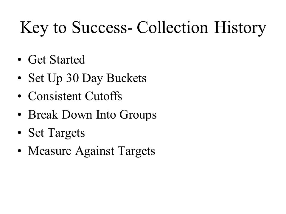 Key to Success- Collection History Get Started Set Up 30 Day Buckets Consistent Cutoffs Break Down Into Groups Set Targets Measure Against Targets