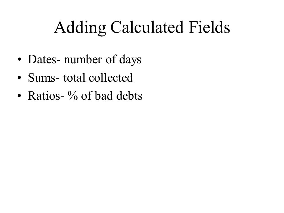 Adding Calculated Fields Dates- number of days Sums- total collected Ratios- % of bad debts