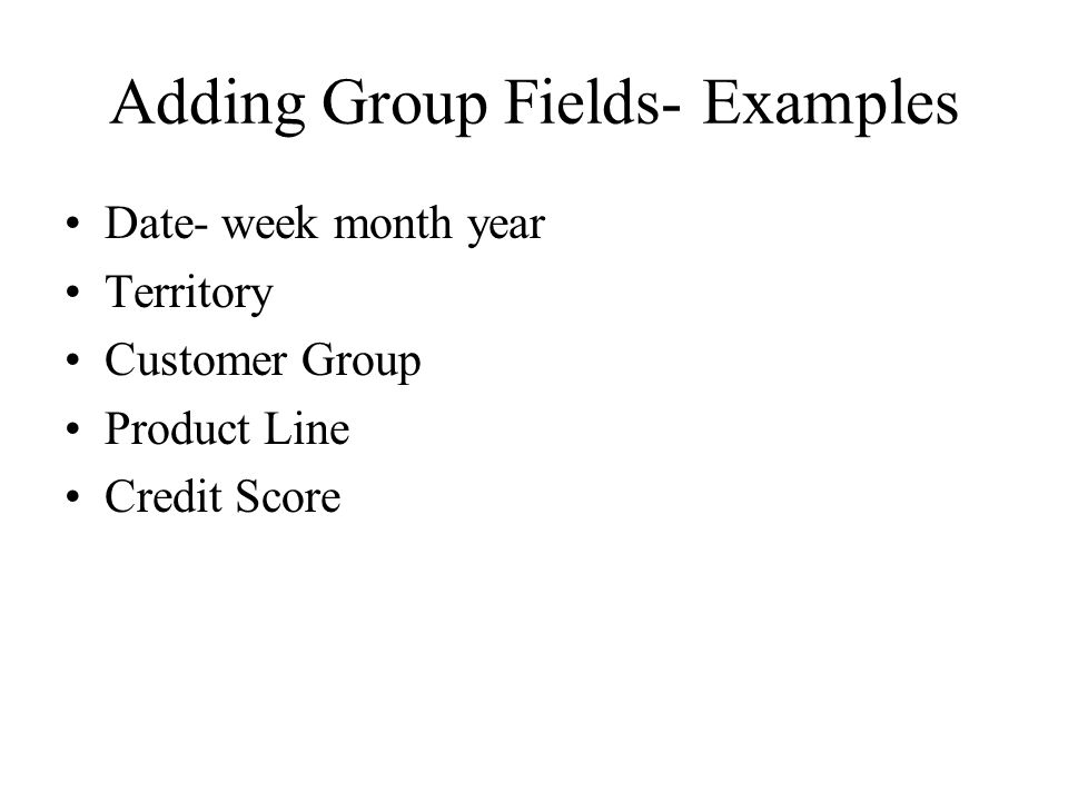 Adding Group Fields- Examples Date- week month year Territory Customer Group Product Line Credit Score